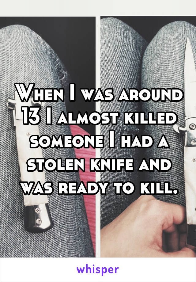 When I was around 13 I almost killed someone I had a stolen knife and was ready to kill.