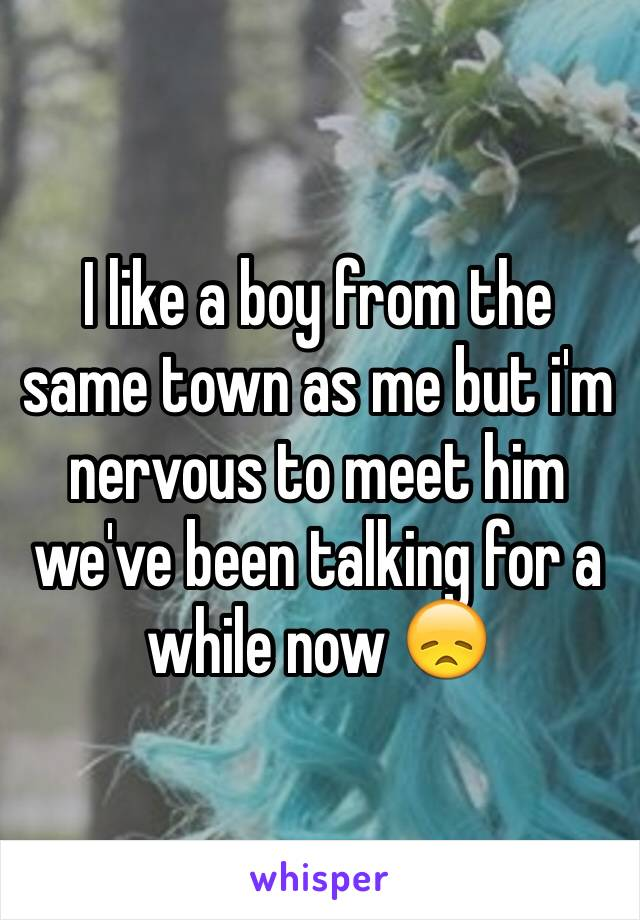 I like a boy from the same town as me but i'm nervous to meet him we've been talking for a while now 😞