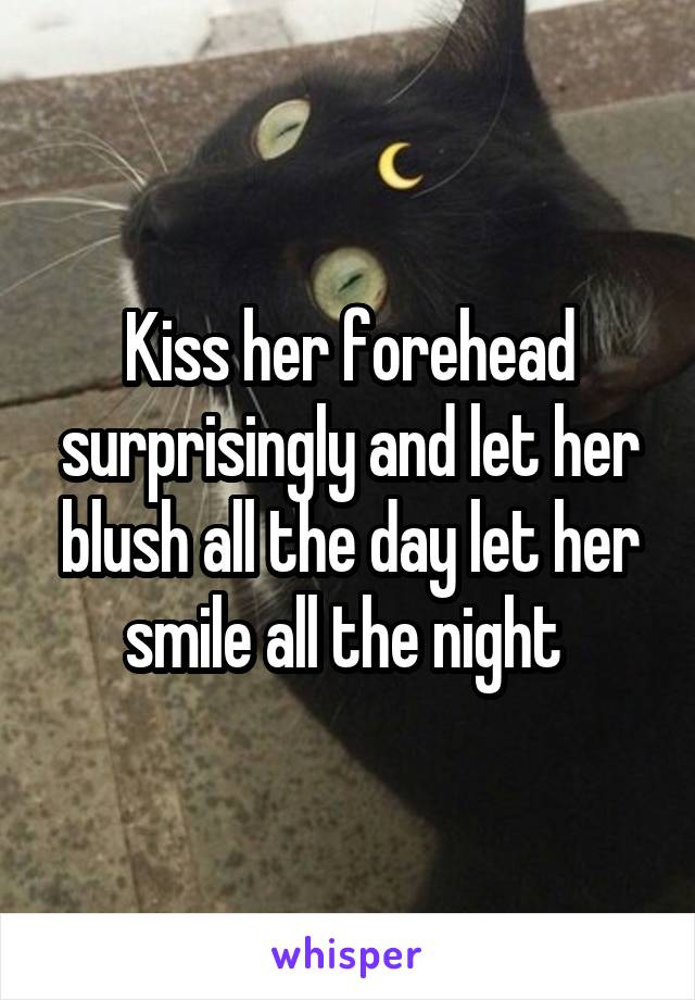Kiss her forehead surprisingly and let her blush all the day let her smile all the night