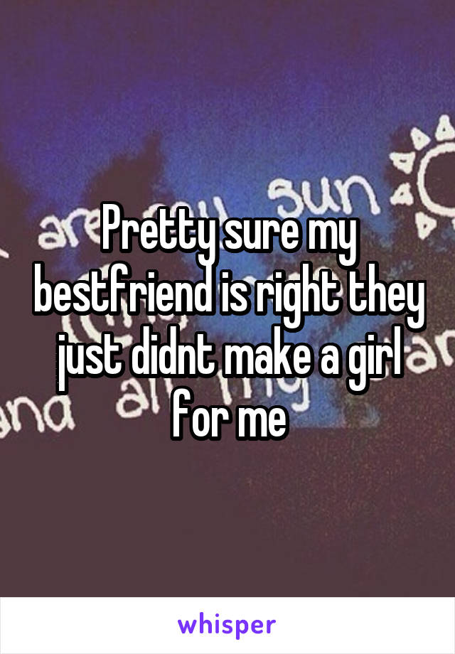 Pretty sure my bestfriend is right they just didnt make a girl for me