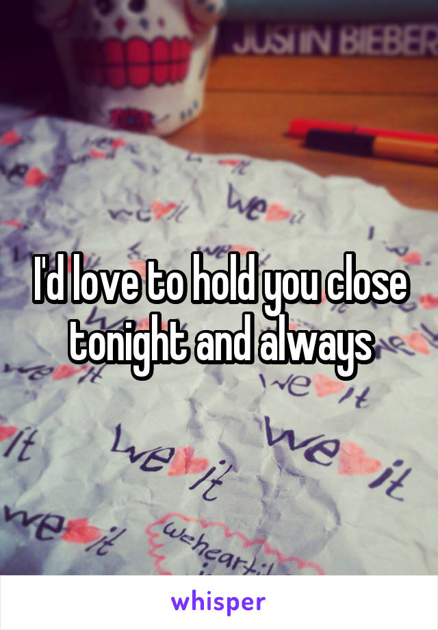 I'd love to hold you close tonight and always
