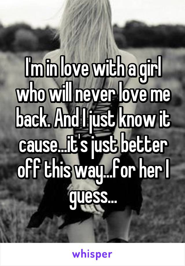 I'm in love with a girl who will never love me back. And I just know it cause...it's just better off this way...for her I guess...