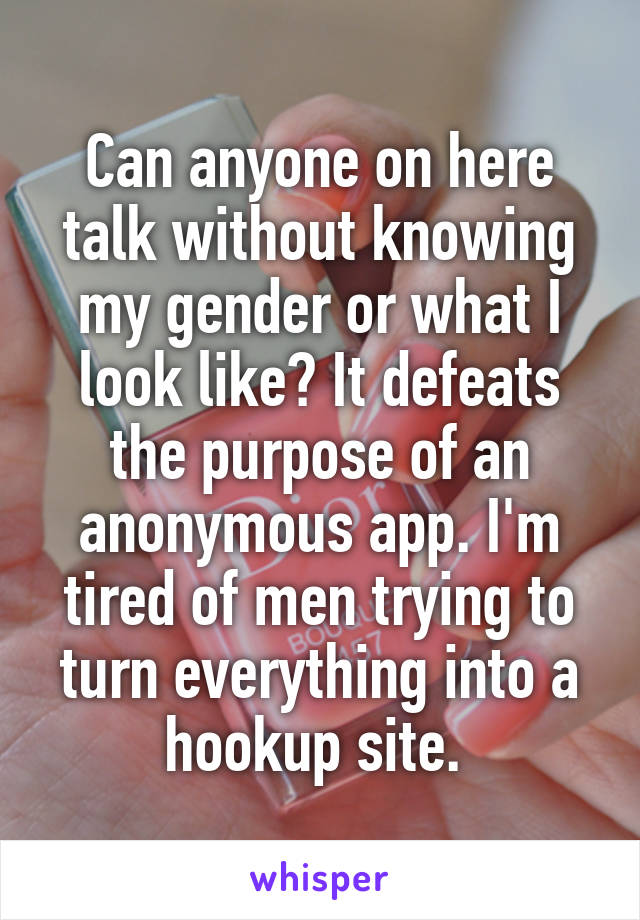 Can anyone on here talk without knowing my gender or what I look like? It defeats the purpose of an anonymous app. I'm tired of men trying to turn everything into a hookup site.
