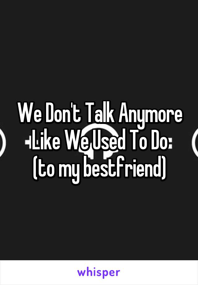 We Don't Talk Anymore Like We Used To Do (to my bestfriend)