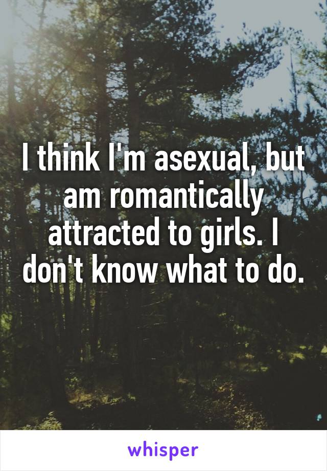 I think I'm asexual, but am romantically attracted to girls. I don't know what to do.