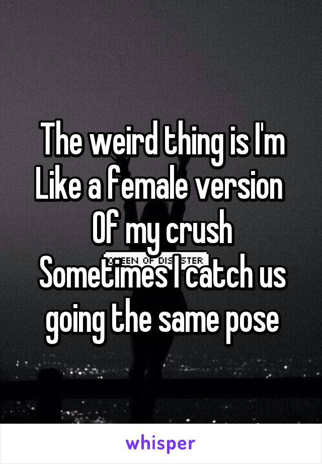 The weird thing is I'm Like a female version  Of my crush Sometimes I catch us going the same pose