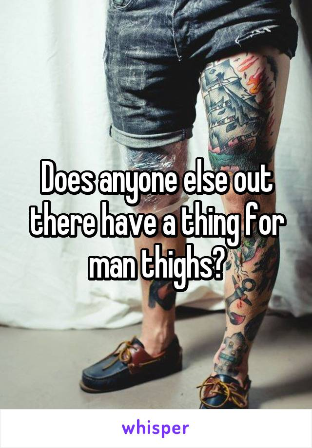 Does anyone else out there have a thing for man thighs?