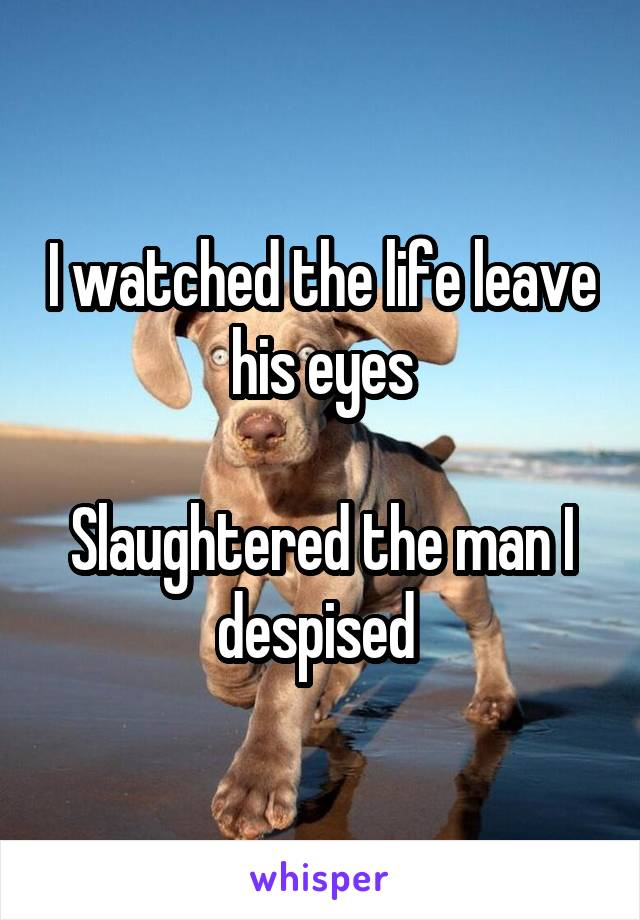 I watched the life leave his eyes  Slaughtered the man I despised