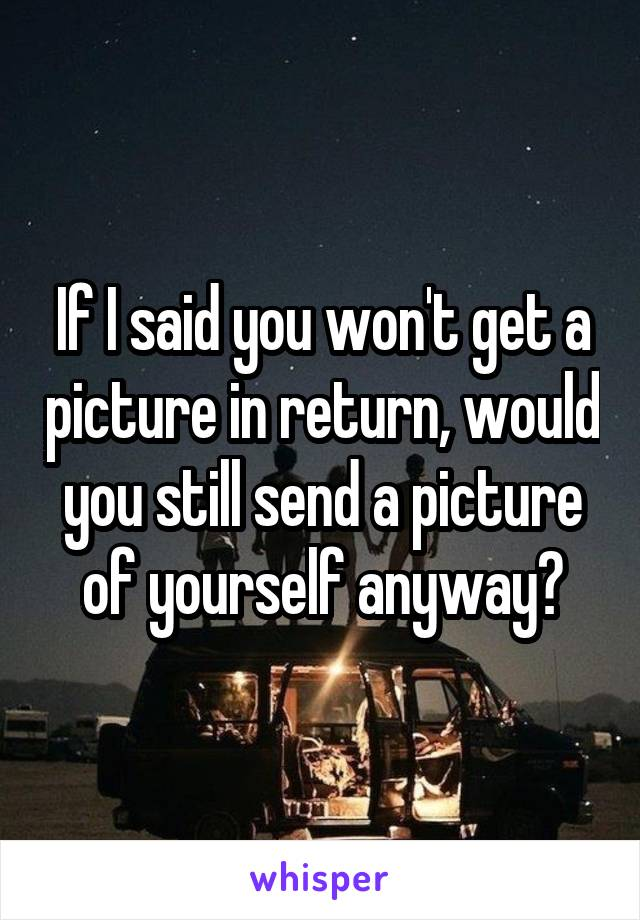 If I said you won't get a picture in return, would you still send a picture of yourself anyway?