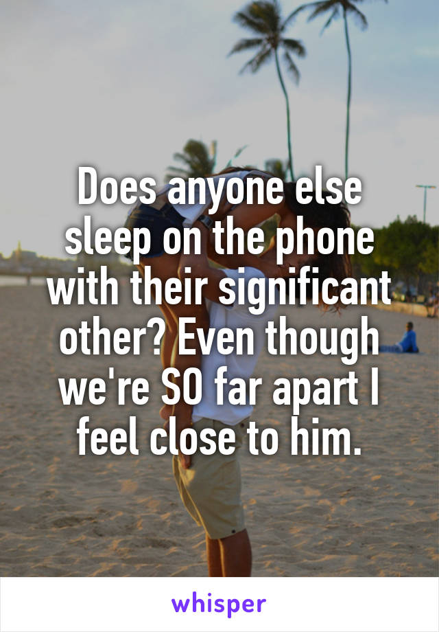 Does anyone else sleep on the phone with their significant other? Even though we're SO far apart I feel close to him.