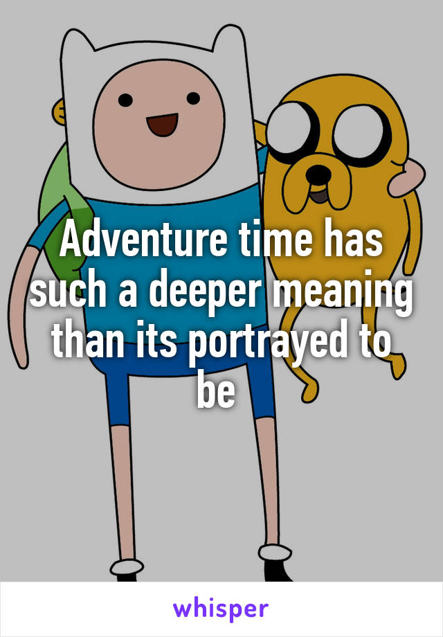 Adventure time has such a deeper meaning than its portrayed to be