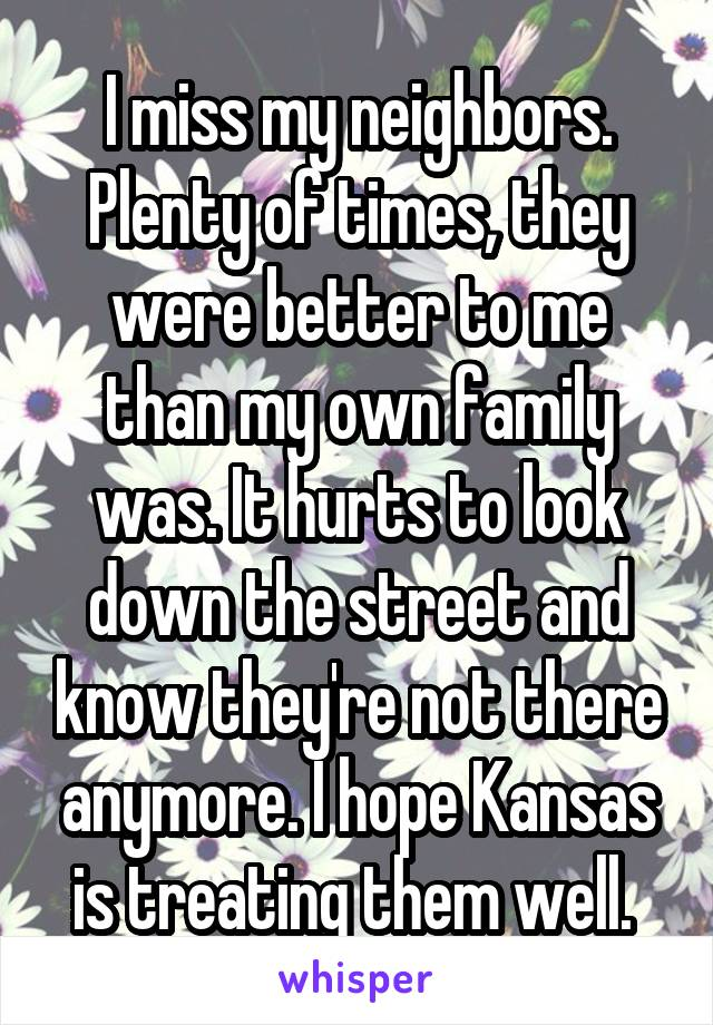 I miss my neighbors. Plenty of times, they were better to me than my own family was. It hurts to look down the street and know they're not there anymore. I hope Kansas is treating them well.