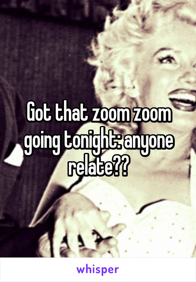 Got that zoom zoom going tonight: anyone relate??