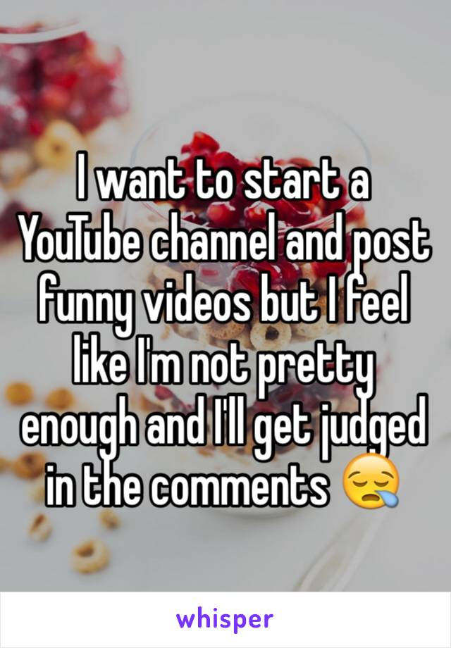 I want to start a YouTube channel and post funny videos but I feel like I'm not pretty enough and I'll get judged in the comments 😪