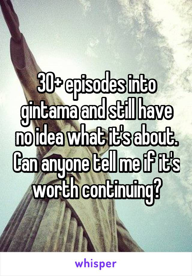 30+ episodes into gintama and still have no idea what it's about. Can anyone tell me if it's worth continuing?