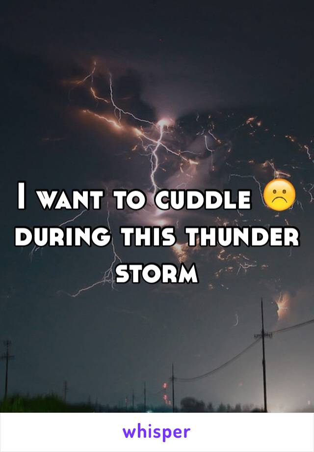 I want to cuddle ☹️ during this thunder storm