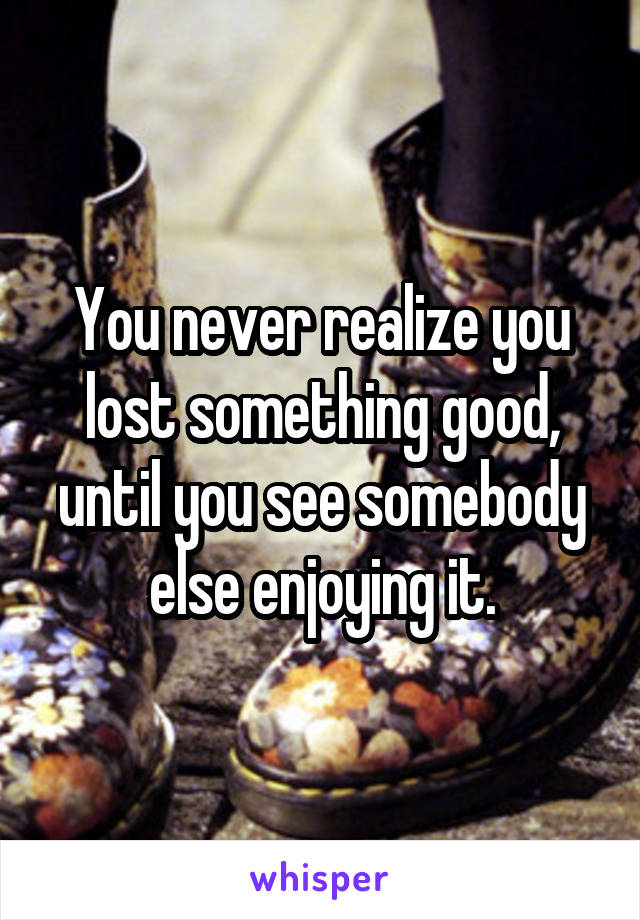 You never realize you lost something good, until you see somebody else enjoying it.