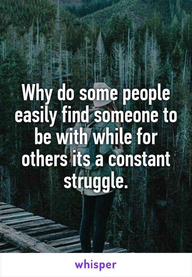 Why do some people easily find someone to be with while for others its a constant struggle.