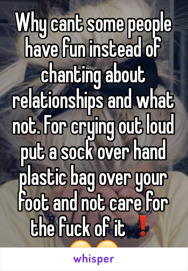 Why cant some people have fun instead of chanting about relationships and what not. For crying out loud put a sock over hand plastic bag over your foot and not care for the fuck of it ❗️ 😄😄