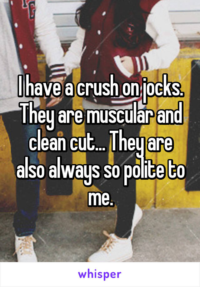 I have a crush on jocks. They are muscular and clean cut... They are also always so polite to me.