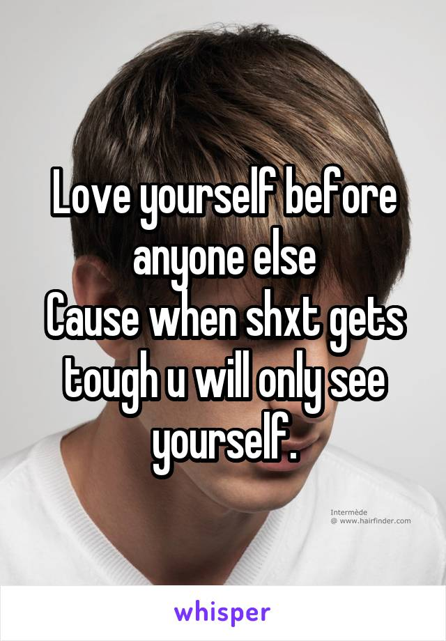 Love yourself before anyone else Cause when shxt gets tough u will only see yourself.