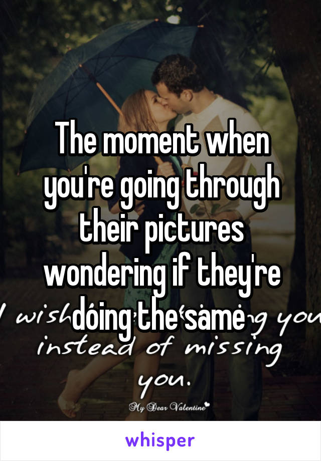 The moment when you're going through their pictures wondering if they're doing the same