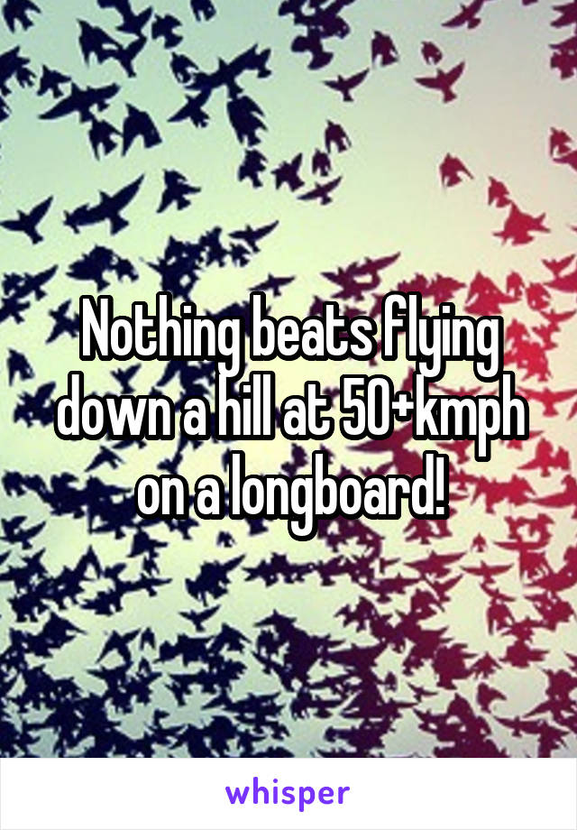 Nothing beats flying down a hill at 50+kmph on a longboard!