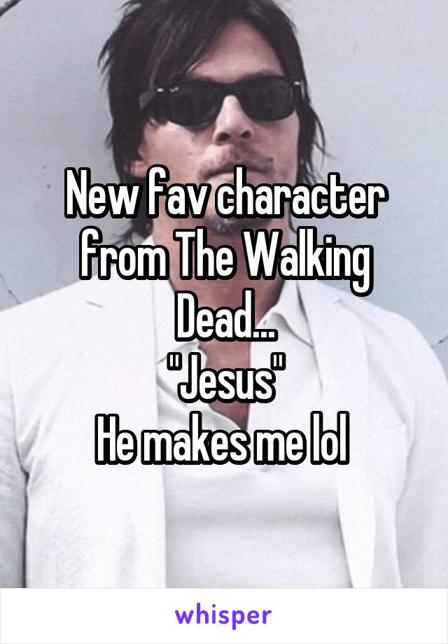 "New fav character from The Walking Dead... ""Jesus"" He makes me lol"