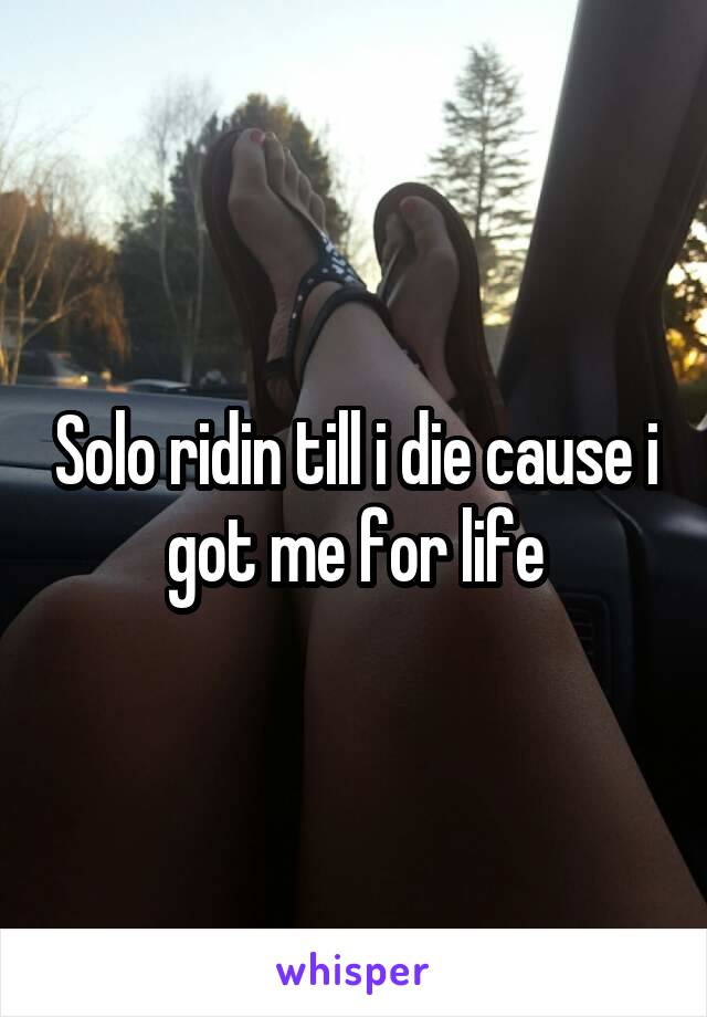 Solo ridin till i die cause i got me for life