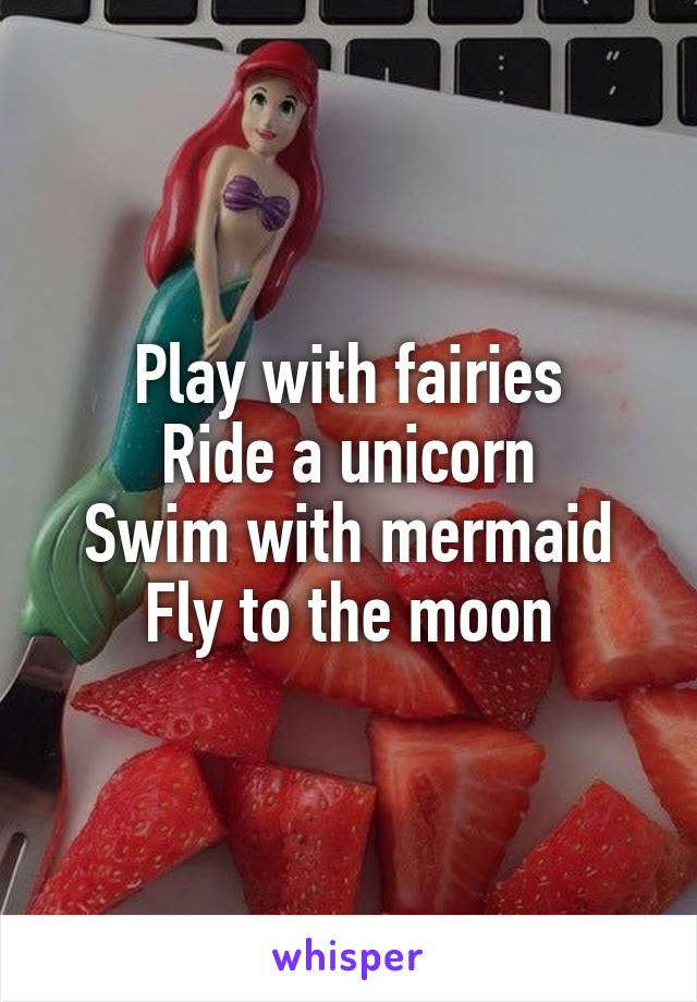 Play with fairies Ride a unicorn Swim with mermaid Fly to the moon