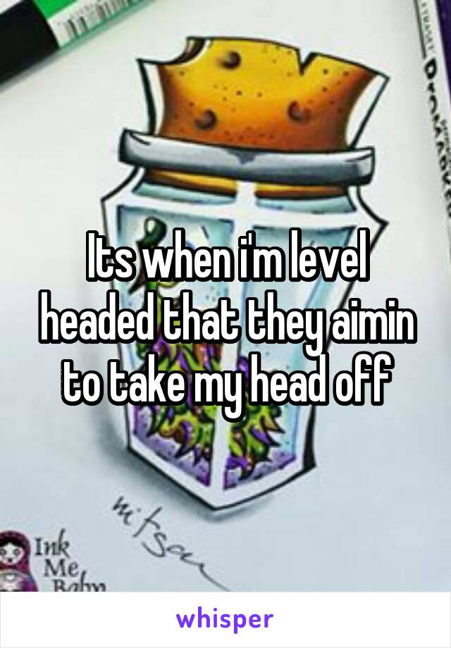 Its when i'm level headed that they aimin to take my head off