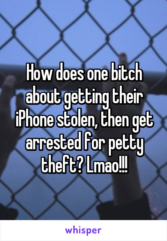 How does one bitch about getting their iPhone stolen, then get arrested for petty theft? Lmao!!!