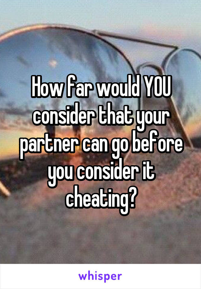 How far would YOU consider that your partner can go before you consider it cheating?