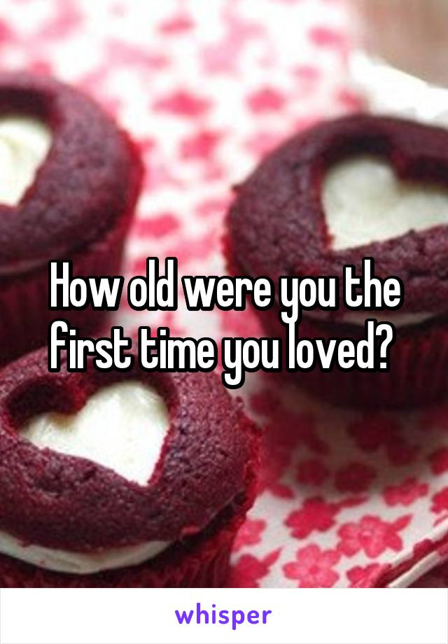 How old were you the first time you loved?