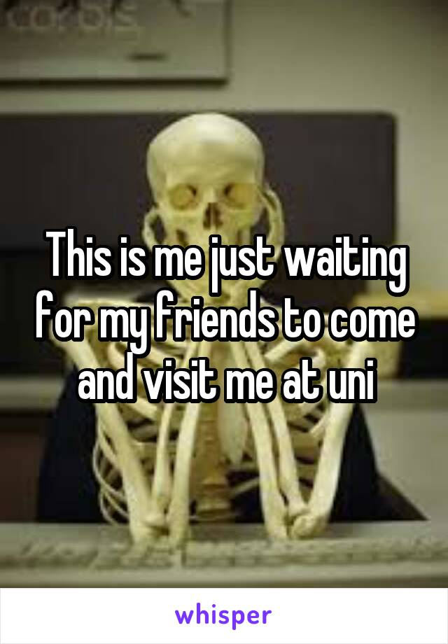 This is me just waiting for my friends to come and visit me at uni
