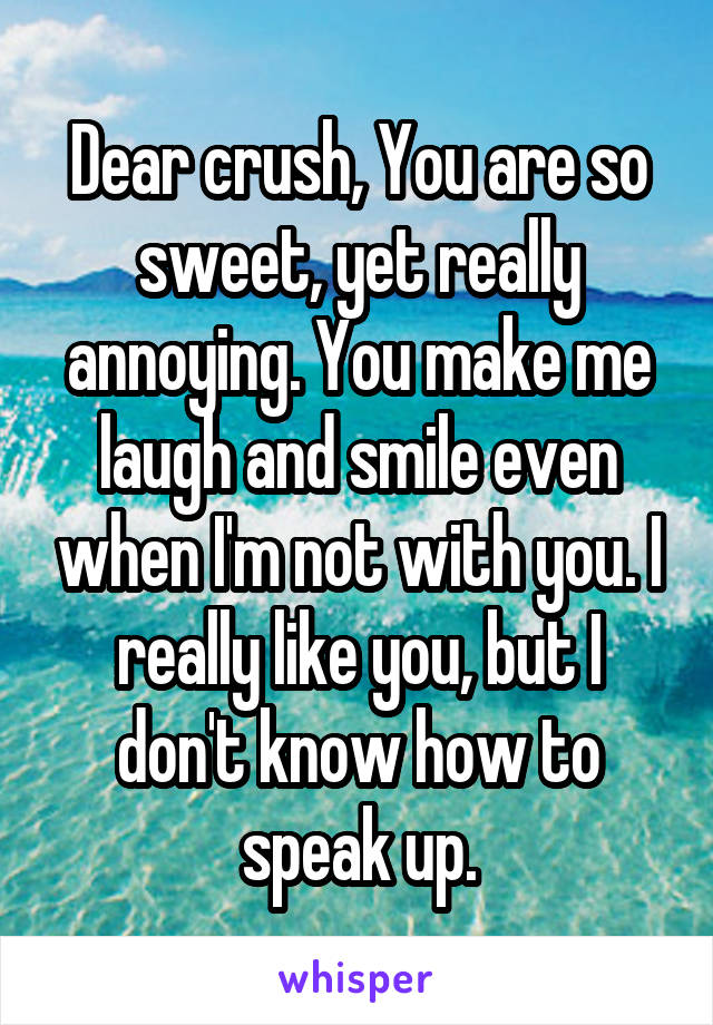 Dear crush, You are so sweet, yet really annoying. You make me laugh and smile even when I'm not with you. I really like you, but I don't know how to speak up.