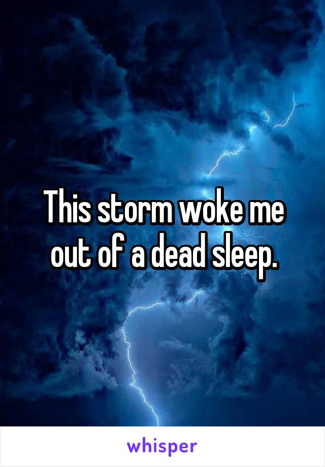 This storm woke me out of a dead sleep.