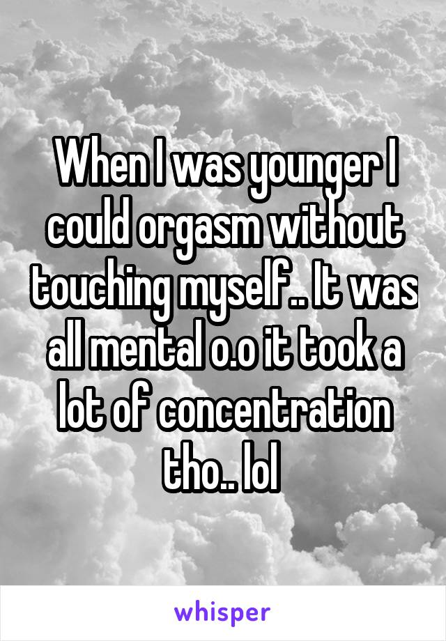 When I was younger I could orgasm without touching myself.. It was all mental o.o it took a lot of concentration tho.. lol