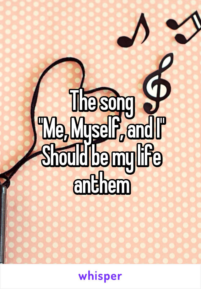 """The song """"Me, Myself, and I"""" Should be my life anthem"""