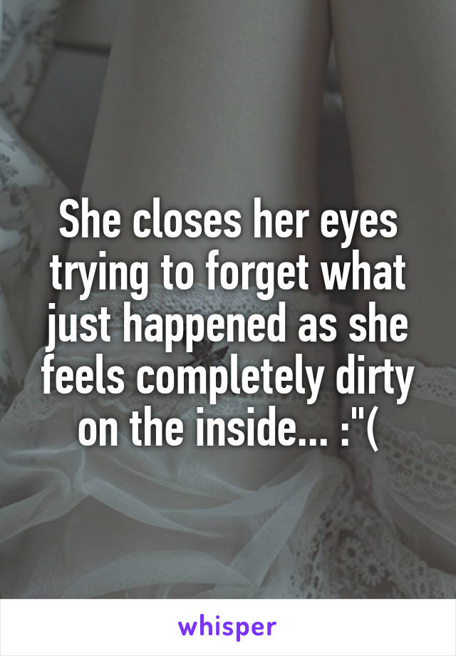 """She closes her eyes trying to forget what just happened as she feels completely dirty on the inside... :""""("""