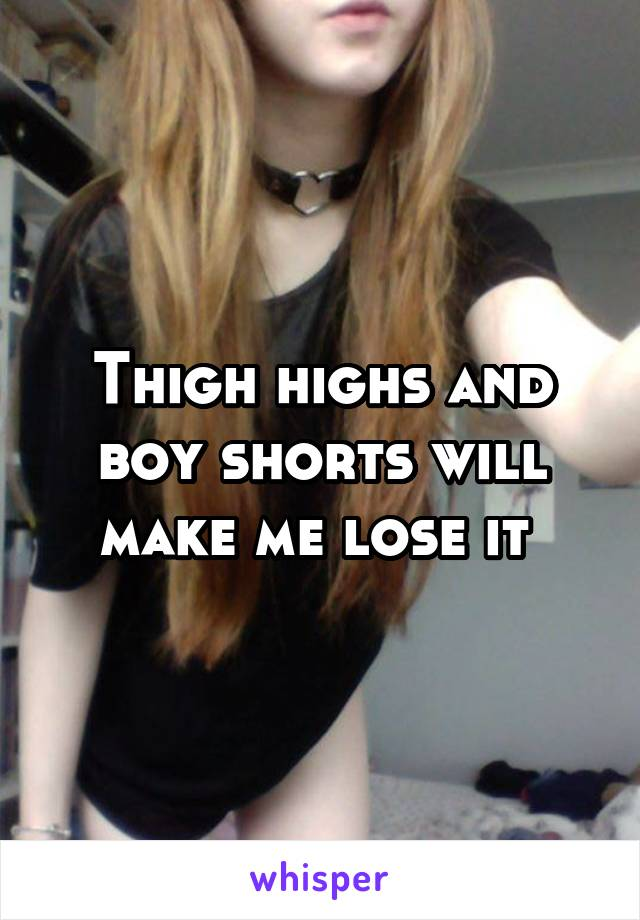 Thigh highs and boy shorts will make me lose it