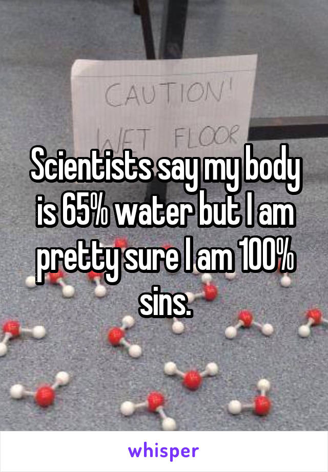 Scientists say my body is 65% water but I am pretty sure I am 100% sins.