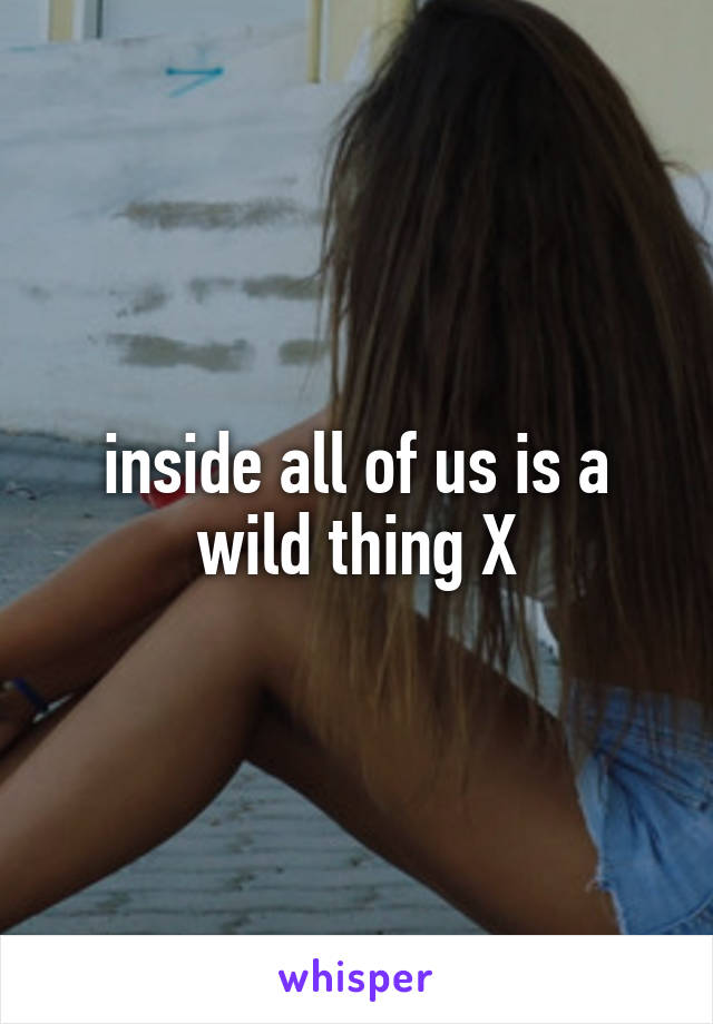 inside all of us is a wild thing X