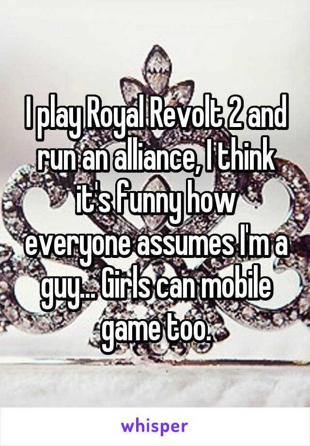 I play Royal Revolt 2 and run an alliance, I think it's funny how everyone assumes I'm a guy... Girls can mobile game too.