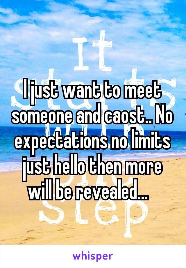 I just want to meet someone and caost.. No expectations no limits just hello then more will be revealed...⌚