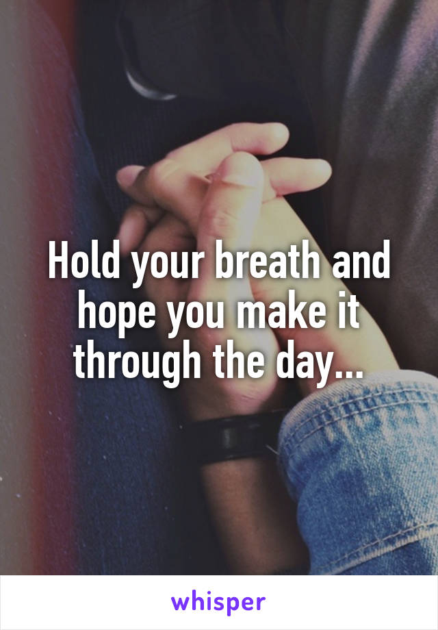 Hold your breath and hope you make it through the day...