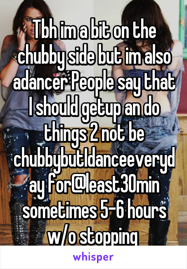 Tbh im a bit on the chubby side but im also adancer People say that I should getup an do things 2 not be chubbybutIdanceeveryday for@least30min sometimes 5-6 hours w/o stopping