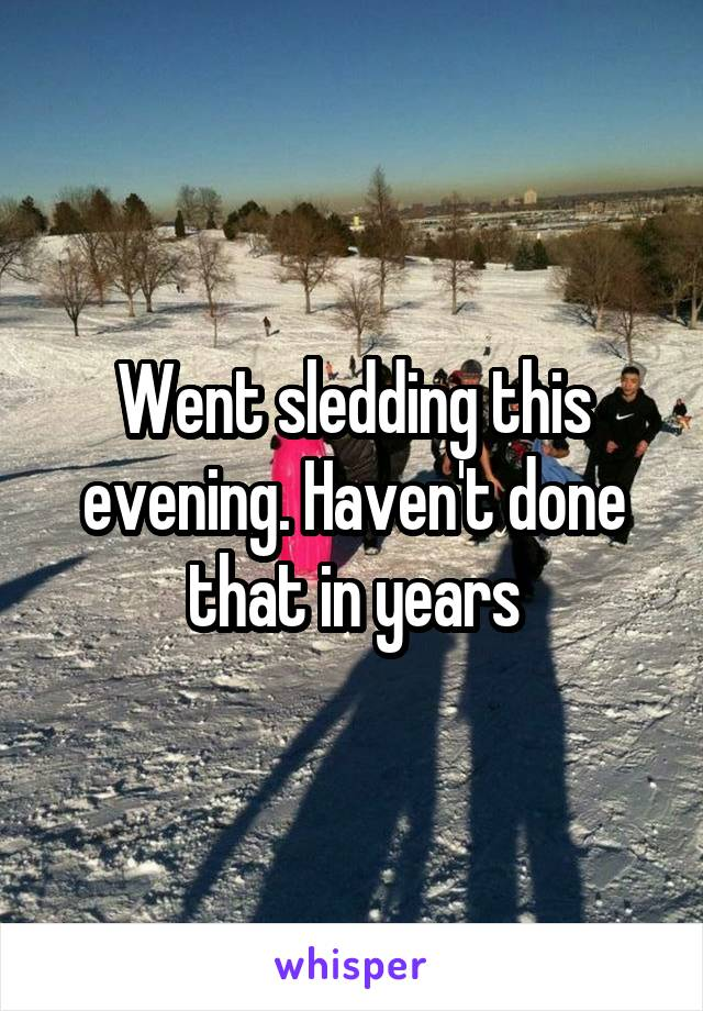 Went sledding this evening. Haven't done that in years