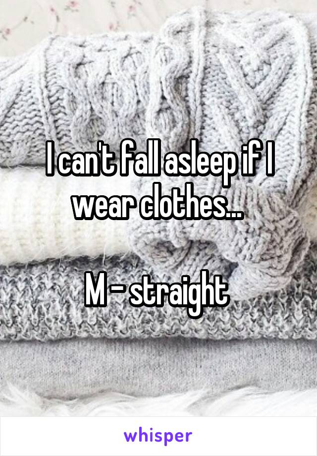 I can't fall asleep if I wear clothes...   M - straight