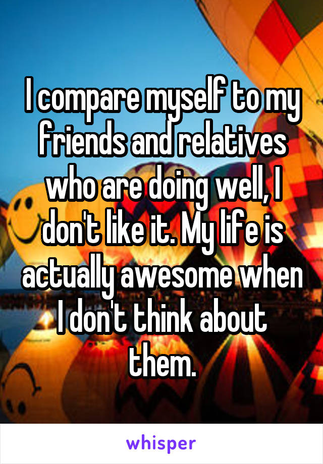 I compare myself to my friends and relatives who are doing well, I don't like it. My life is actually awesome when I don't think about them.